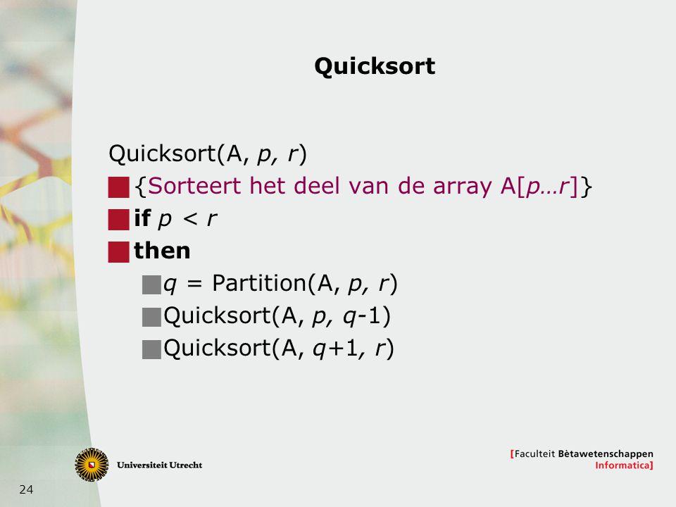 Quicksort Quicksort(A, p, r) {Sorteert het deel van de array A[p…r]} if p < r. then. q = Partition(A, p, r)